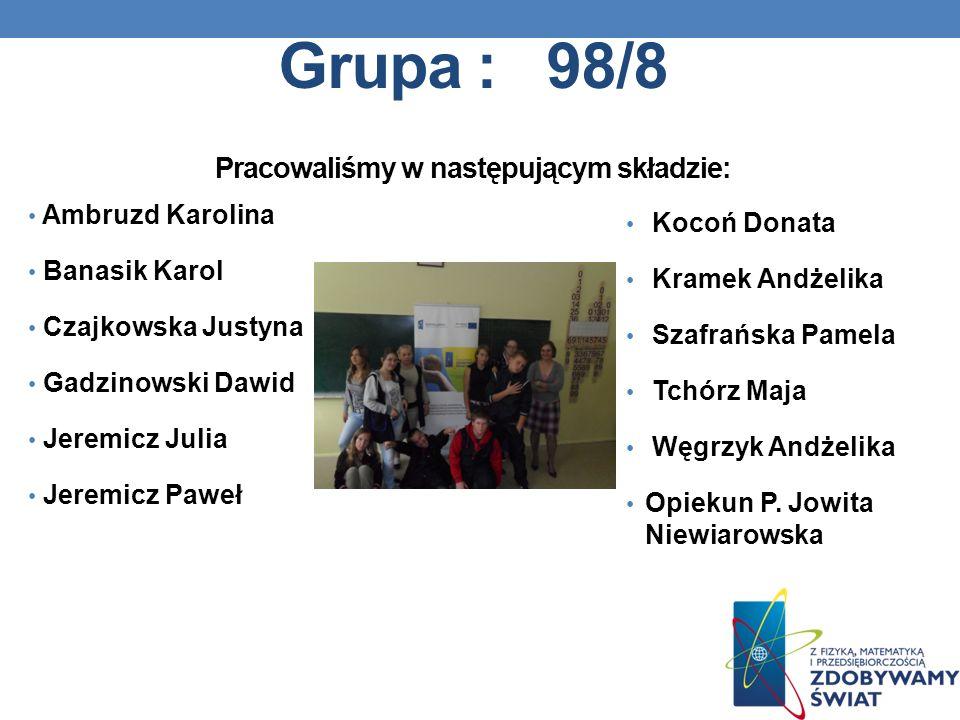 Grupa : 98/8 Pracowaliśmy w następującym składzie: Ambruzd Karolina Banasik Karol Czajkowska Justyna Gadzinowski Dawid Jeremicz Julia Jeremicz Paweł K