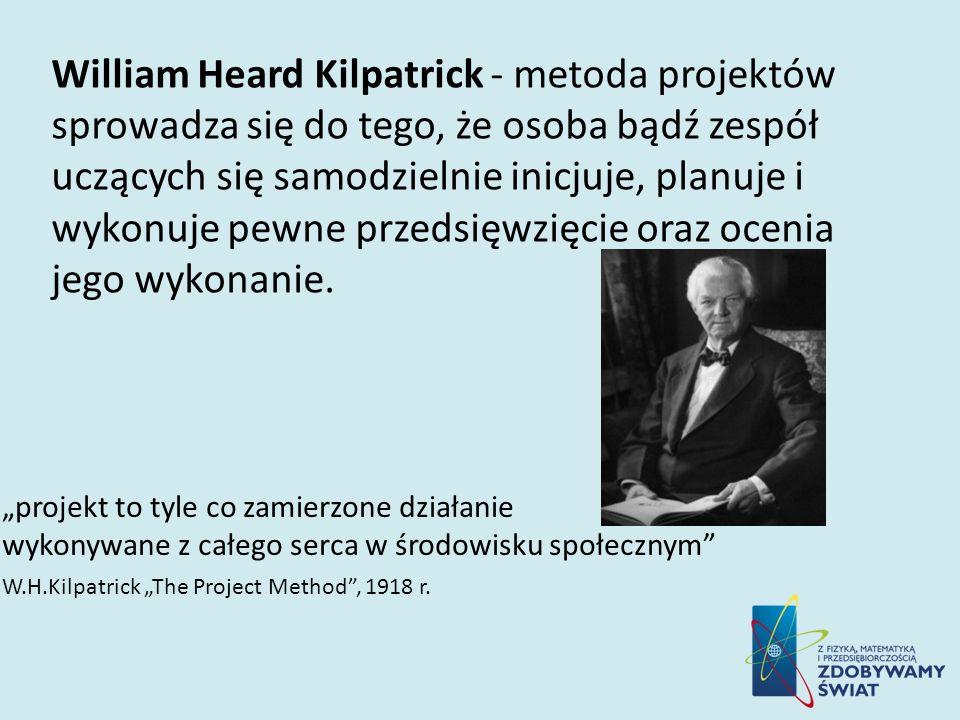 William Heard Kilpatrick - metoda projektów sprowadza się do tego, że osoba bądź zespół uczących się samodzielnie inicjuje, planuje i wykonuje pewne p