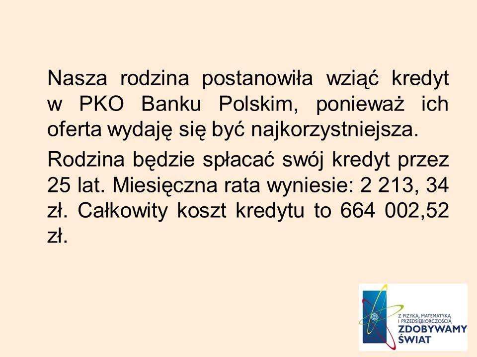 Nasza rodzina postanowiła wziąć kredyt w PKO Banku Polskim, ponieważ ich oferta wydaję się być najkorzystniejsza. Rodzina będzie spłacać swój kredyt p