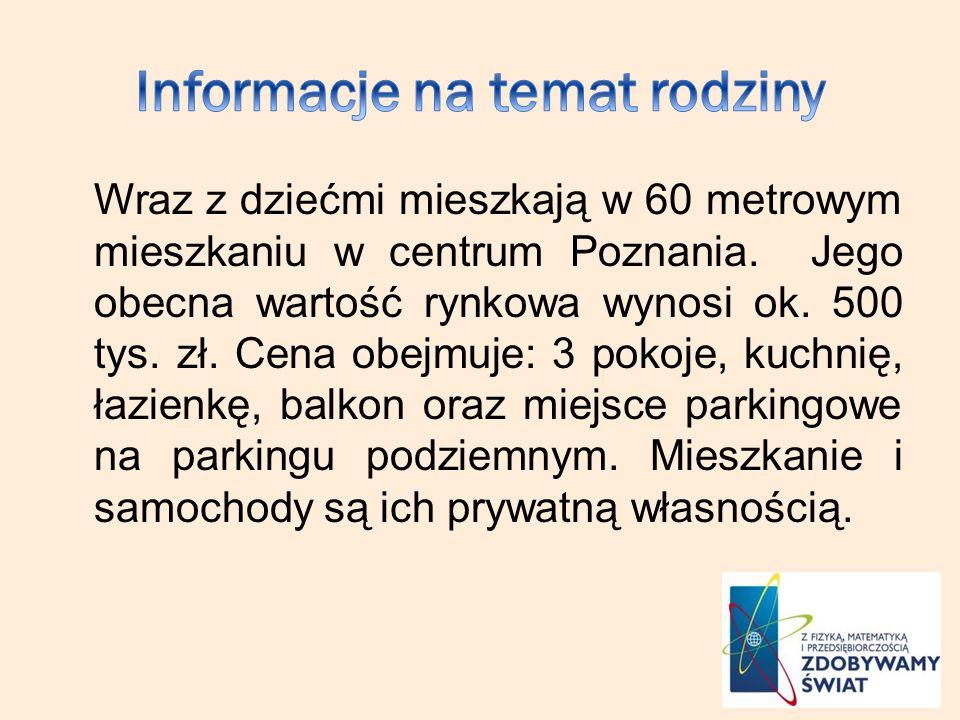 Wraz z dziećmi mieszkają w 60 metrowym mieszkaniu w centrum Poznania. Jego obecna wartość rynkowa wynosi ok. 500 tys. zł. Cena obejmuje: 3 pokoje, kuc