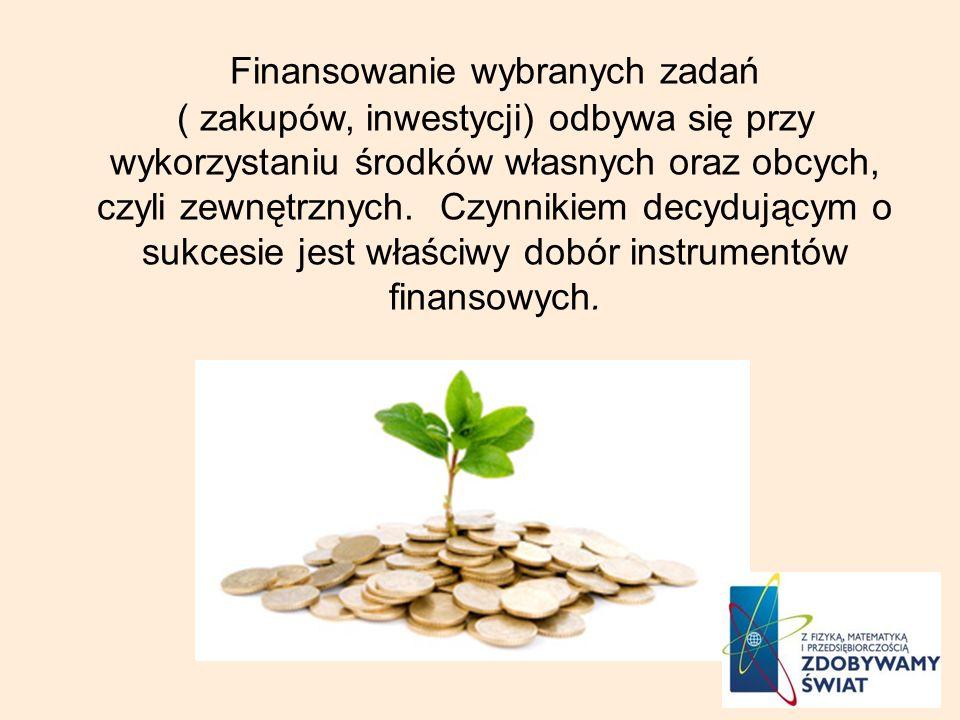 Finansowanie wybranych zadań ( zakupów, inwestycji) odbywa się przy wykorzystaniu środków własnych oraz obcych, czyli zewnętrznych. Czynnikiem decyduj