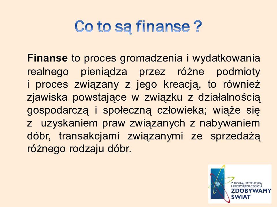 Finanse to proces gromadzenia i wydatkowania realnego pieniądza przez różne podmioty i proces związany z jego kreacją, to również zjawiska powstające