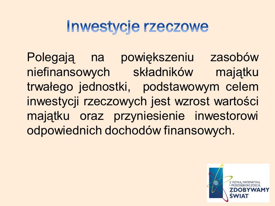 Polegają na powiększeniu zasobów niefinansowych składników majątku trwałego jednostki, podstawowym celem inwestycji rzeczowych jest wzrost wartości majątku oraz przyniesienie inwestorowi odpowiednich dochodów finansowych.