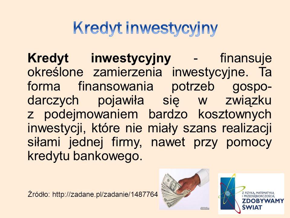 Kredyt inwestycyjny - finansuje określone zamierzenia inwestycyjne. Ta forma finansowania potrzeb gospo- darczych pojawiła się w związku z podejmowani