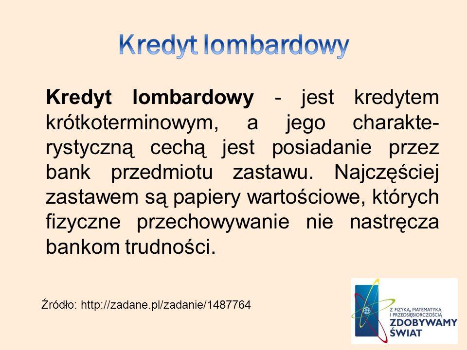 Kredyt lombardowy - jest kredytem krótkoterminowym, a jego charakte- rystyczną cechą jest posiadanie przez bank przedmiotu zastawu. Najczęściej zastaw