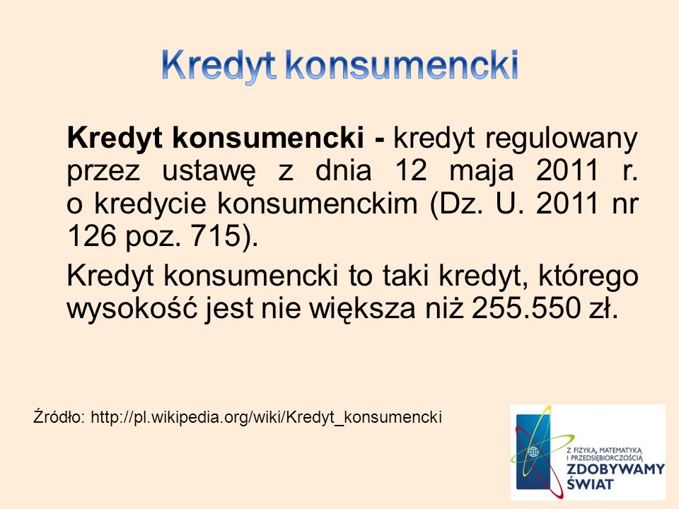 Kredyt konsumencki - kredyt regulowany przez ustawę z dnia 12 maja 2011 r. o kredycie konsumenckim (Dz. U. 2011 nr 126 poz. 715). Kredyt konsumencki t