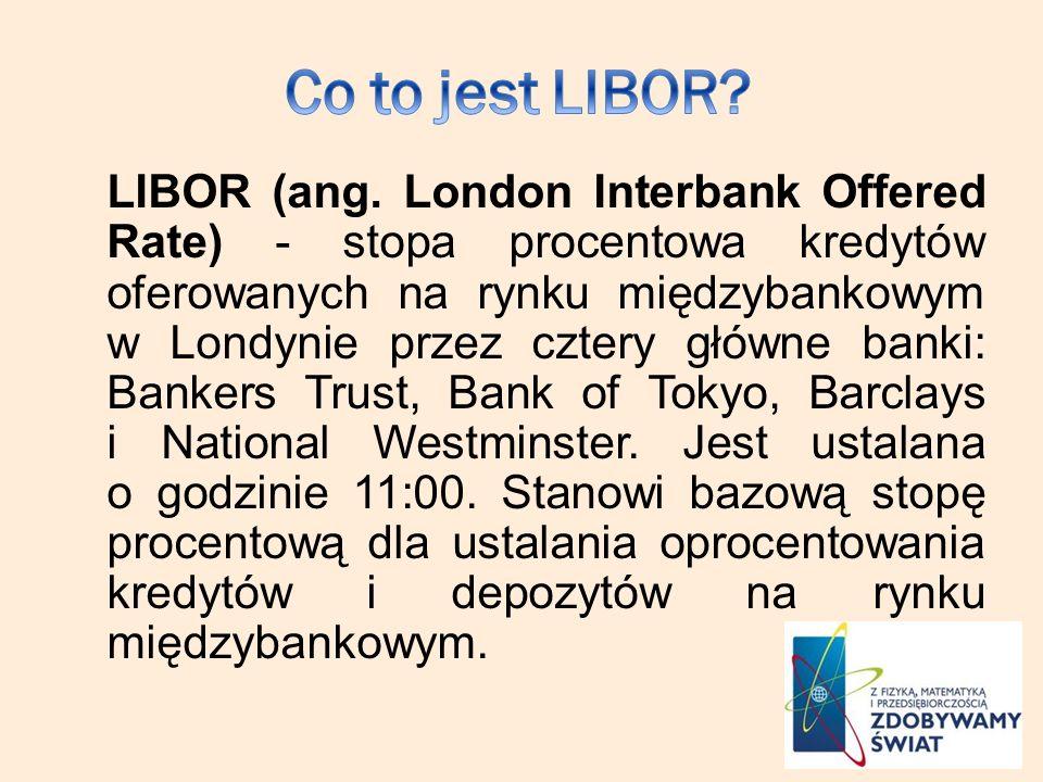 LIBOR (ang. London Interbank Offered Rate) - stopa procentowa kredytów oferowanych na rynku międzybankowym w Londynie przez cztery główne banki: Banke