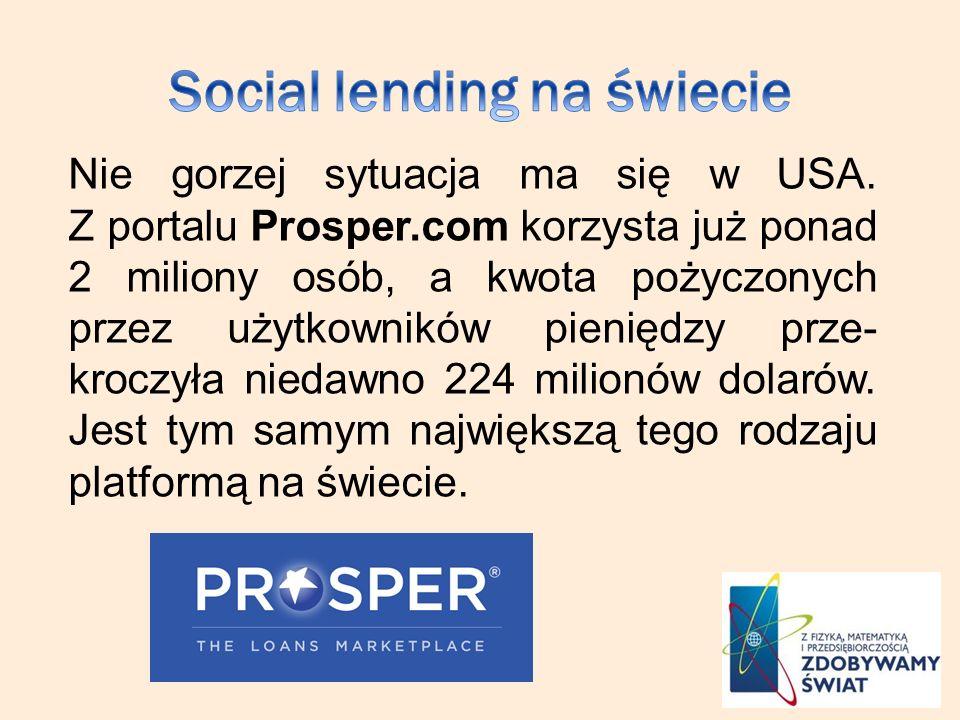 Nie gorzej sytuacja ma się w USA. Z portalu Prosper.com korzysta już ponad 2 miliony osób, a kwota pożyczonych przez użytkowników pieniędzy prze- kroc