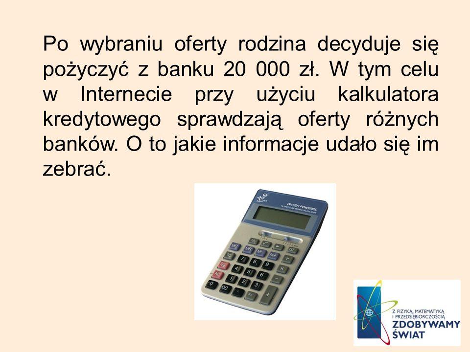 Po wybraniu oferty rodzina decyduje się pożyczyć z banku 20 000 zł. W tym celu w Internecie przy użyciu kalkulatora kredytowego sprawdzają oferty różn
