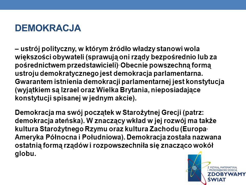 DEMOKRACJA – ustrój polityczny, w którym źródło władzy stanowi wola większości obywateli (sprawują oni rządy bezpośrednio lub za pośrednictwem przedst