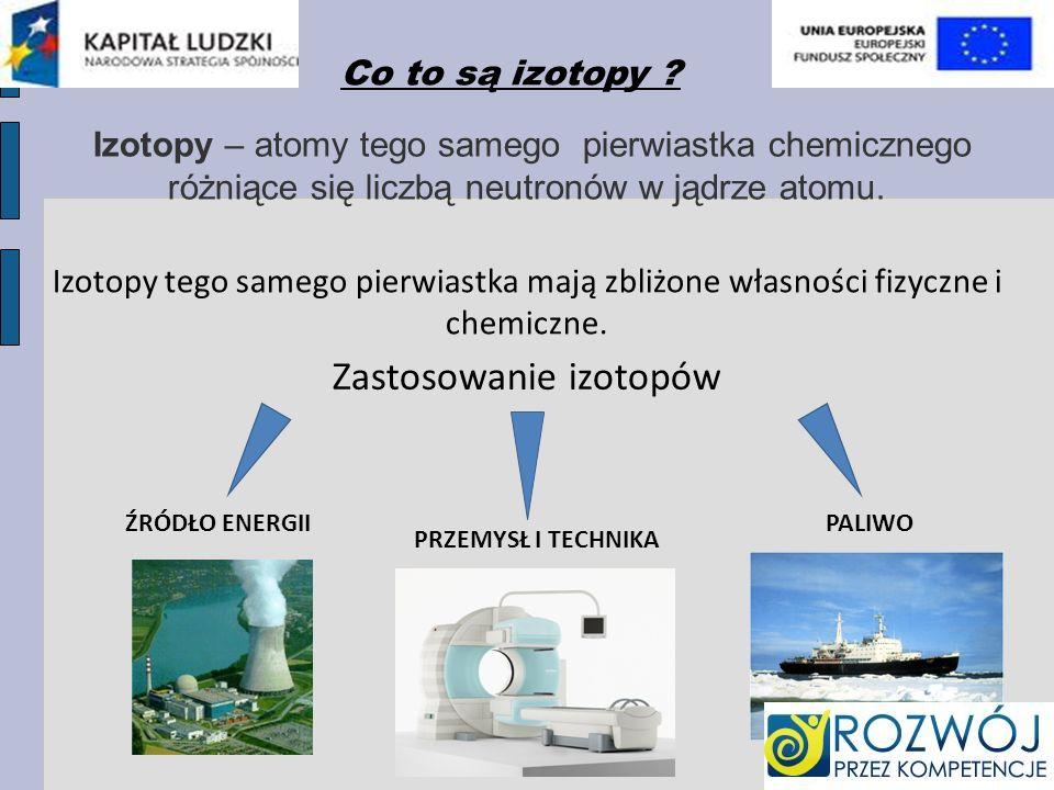 Izotopy – atomy tego samego pierwiastka chemicznego różniące się liczbą neutronów w jądrze atomu.