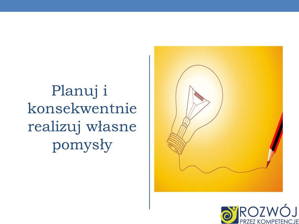 Planuj i konsekwentnie realizuj własne pomysły