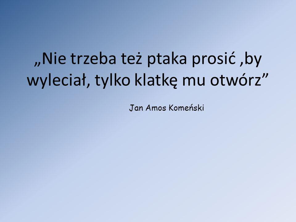 Nie trzeba też ptaka prosić,by wyleciał, tylko klatkę mu otwórz Jan Amos Komeński