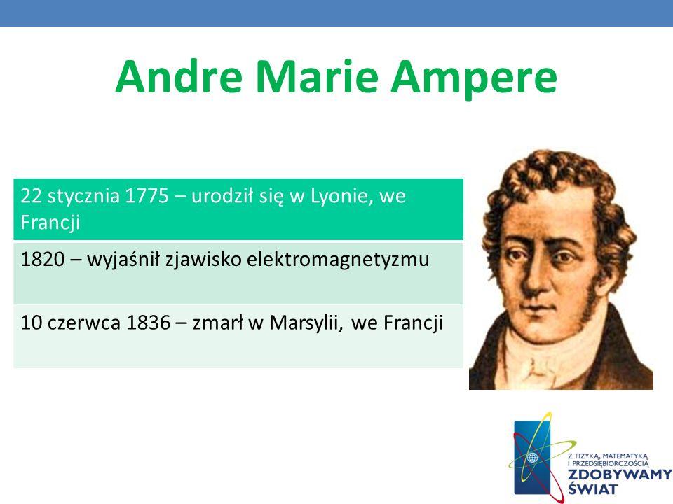 Andre Marie Ampere 22 stycznia 1775 – urodził się w Lyonie, we Francji 1820 – wyjaśnił zjawisko elektromagnetyzmu 10 czerwca 1836 – zmarł w Marsylii, we Francji