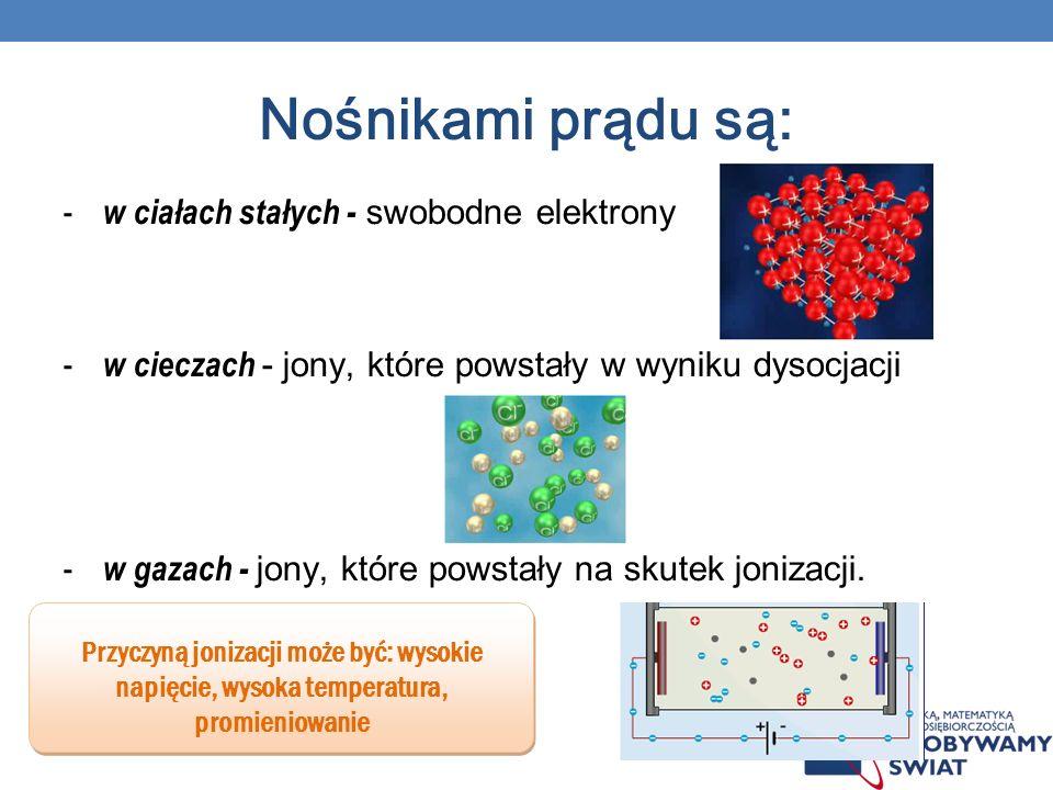 Nośnikami prądu są: - w ciałach stałych - swobodne elektrony - w cieczach - jony, które powstały w wyniku dysocjacji - w gazach - jony, które powstały na skutek jonizacji.