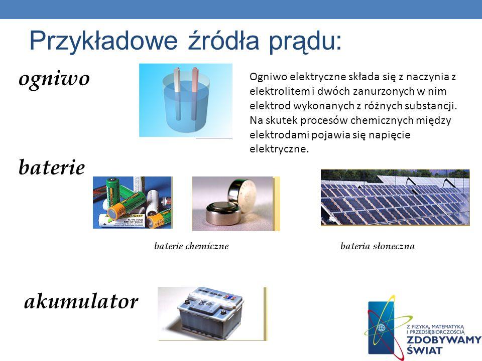 Przykładowe źródła prądu: ogniwo baterie baterie chemiczne bateria słoneczna akumulator Ogniwo elektryczne składa się z naczynia z elektrolitem i dwóch zanurzonych w nim elektrod wykonanych z różnych substancji.