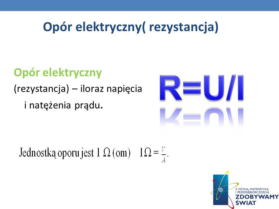 Opór elektryczny( rezystancja) Opór elektryczny (rezystancja) – iloraz napięcia i natężenia prądu.