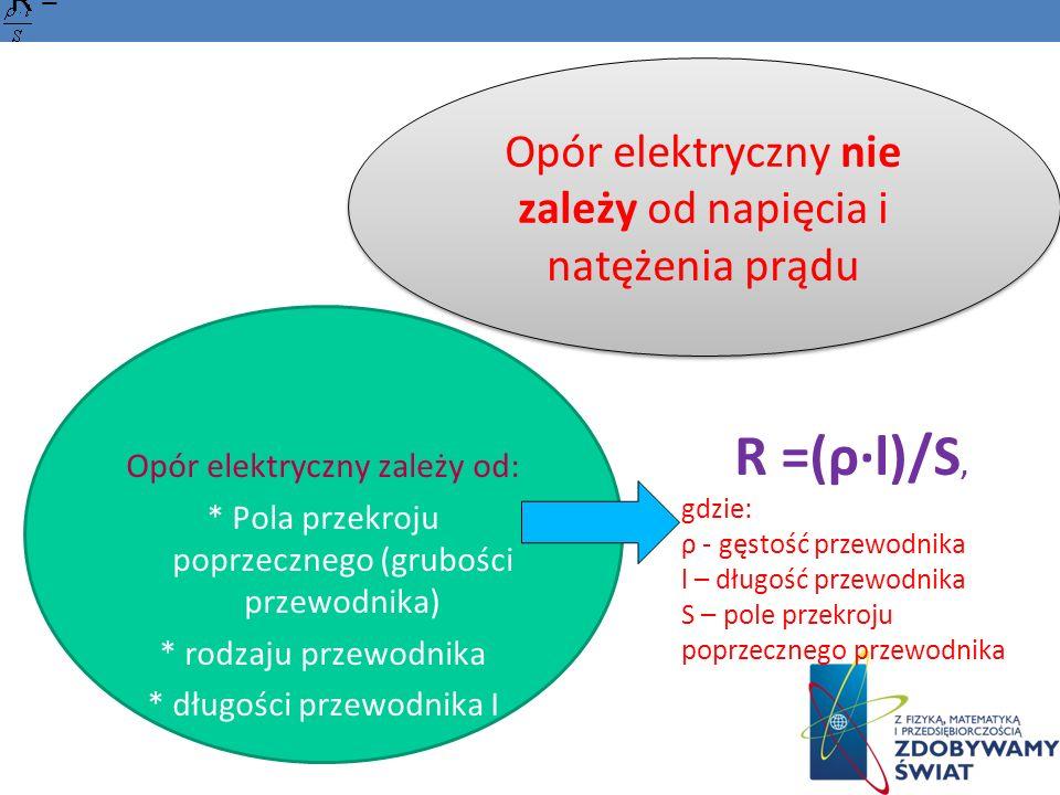 Opór elektryczny zależy od: * Pola przekroju poprzecznego (grubości przewodnika) * rodzaju przewodnika * długości przewodnika I R = R =(ρl)/S, gdzie: ρ - gęstość przewodnika l – długość przewodnika S – pole przekroju poprzecznego przewodnika