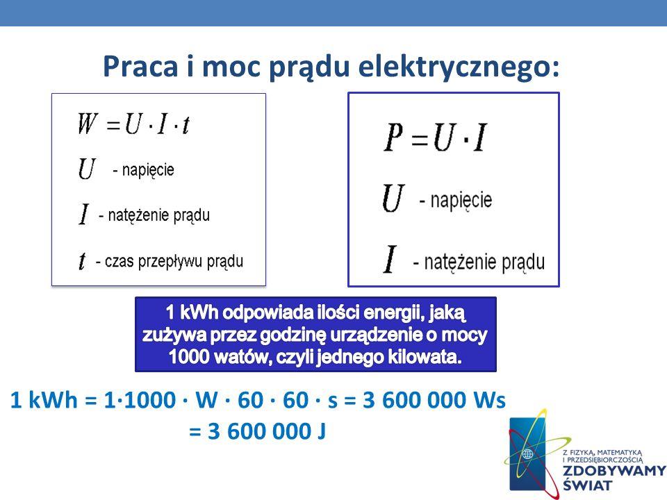 Praca i moc prądu elektrycznego: 1 kWh = 11000 W 60 60 s = 3 600 000 Ws = 3 600 000 J