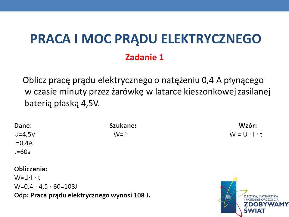 PRACA I MOC PRĄDU ELEKTRYCZNEGO Oblicz pracę prądu elektrycznego o natężeniu 0,4 A płynącego w czasie minuty przez żarówkę w latarce kieszonkowej zasilanej baterią płaską 4,5V.