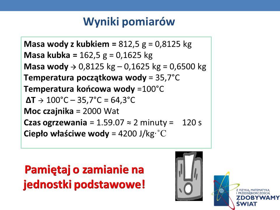 Wyniki pomiarów Masa wody z kubkiem = 812,5 g = 0,8125 kg Masa kubka = 162,5 g = 0,1625 kg Masa wody 0,8125 kg – 0,1625 kg = 0,6500 kg Temperatura początkowa wody = 35,7°C Temperatura końcowa wody =100°C T 100°C – 35,7°C = 64,3°C Moc czajnika = 2000 Wat Czas ogrzewania = 1.59.07 2 minuty = 120 s Ciepło właściwe wody = 4200 J/kg ˚C Pamiętaj o zamianie na jednostki podstawowe!
