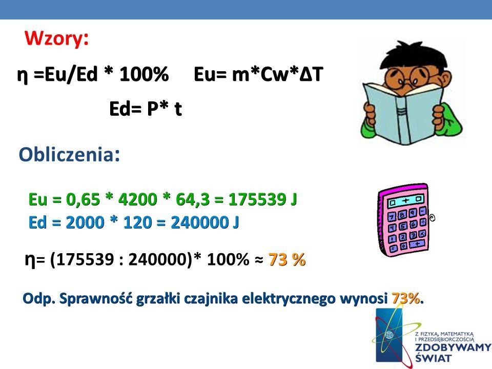Obliczenia : Wzory : η =Eu/Ed * 100% Eu= m*Cw*T Ed= P* t Eu = 0,65 * 4200 * 64,3 = 175539 J Ed = 2000 * 120 = 240000 J 73 % η = (175539 : 240000)* 100% 73 % Odp.