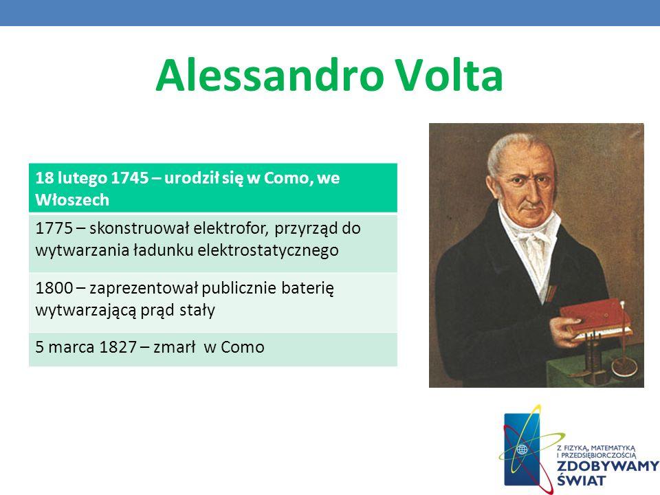 Alessandro Volta 18 lutego 1745 – urodził się w Como, we Włoszech 1775 – skonstruował elektrofor, przyrząd do wytwarzania ładunku elektrostatycznego 1800 – zaprezentował publicznie baterię wytwarzającą prąd stały 5 marca 1827 – zmarł w Como