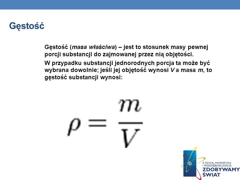 Gęstość Gęstość (masa właściwa) – jest to stosunek masy pewnej porcji substancji do zajmowanej przez nią objętości. W przypadku substancji jednorodnyc
