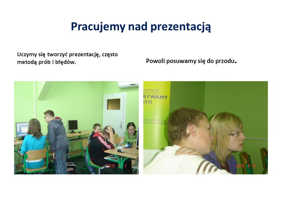 Pracujemy nad prezentacją Uczymy się tworzyć prezentację, często metodą prób i błędów.