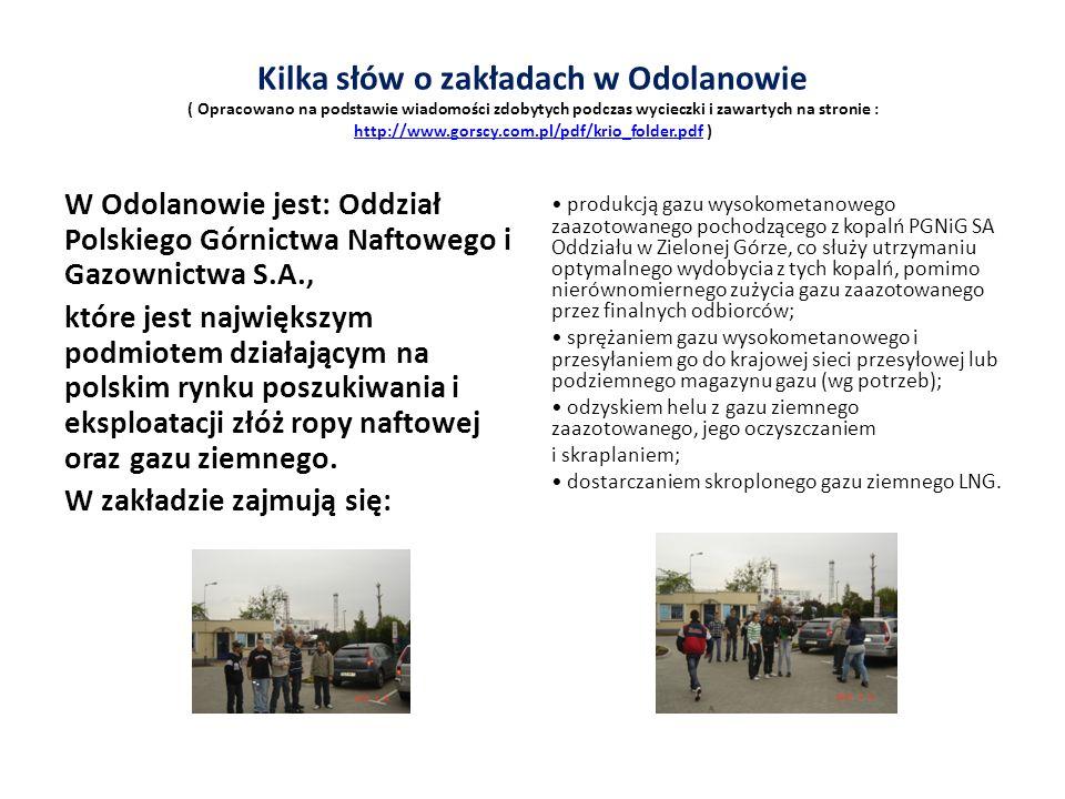Kilka słów o zakładach w Odolanowie ( Opracowano na podstawie wiadomości zdobytych podczas wycieczki i zawartych na stronie : http://www.gorscy.com.pl/pdf/krio_folder.pdf ) http://www.gorscy.com.pl/pdf/krio_folder.pdf W Odolanowie jest: Oddział Polskiego Górnictwa Naftowego i Gazownictwa S.A., które jest największym podmiotem działającym na polskim rynku poszukiwania i eksploatacji złóż ropy naftowej oraz gazu ziemnego.