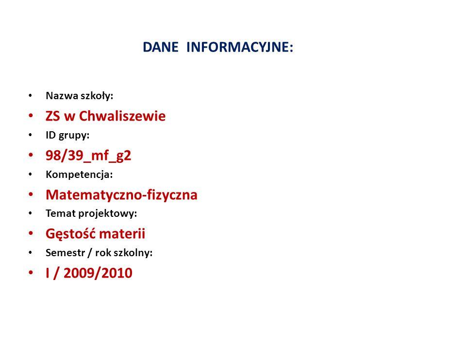 DANE INFORMACYJNE: Nazwa szkoły: ZS w Chwaliszewie ID grupy: 98/39_mf_g2 Kompetencja: Matematyczno-fizyczna Temat projektowy: Gęstość materii Semestr / rok szkolny: I / 2009/2010