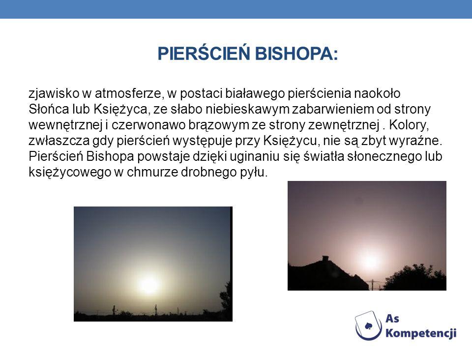 PIERŚCIEŃ BISHOPA: zjawisko w atmosferze, w postaci białawego pierścienia naokoło Słońca lub Księżyca, ze słabo niebieskawym zabarwieniem od strony we