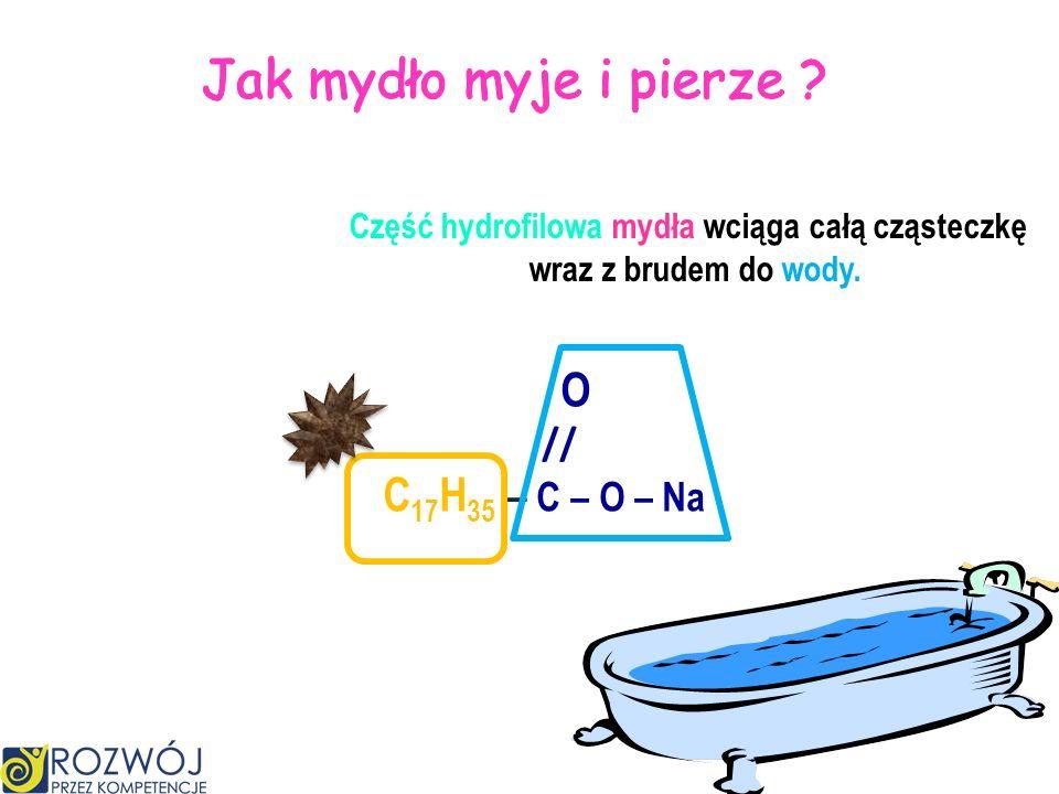 O // C 17 H 35 – C – O – Na część hydrofobowa lubi tłuszcz część hydrofilowa lubi wodę