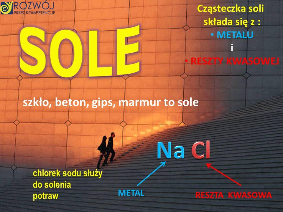 Cząsteczka soli składa się z : METALU i RESZTY KWASOWEJ METAL RESZTA KWASOWA szkło, beton, gips, marmur to sole chlorek sodu służy do solenia potraw
