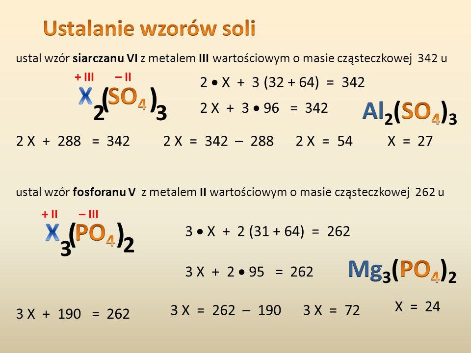 Obliczanie masy cząsteczkowej soli np. siarczanu VI glinu + III – II 2 Al 2 27u = 54u 3 S 3 32u = 96u 12 O 12 16u = 192 u mcz = 54 + 96 + 192 = 342 u