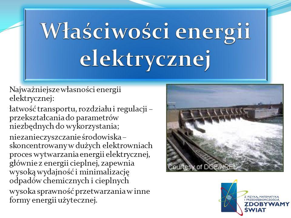 Najważniejsze własności energii elektrycznej: łatwość transportu, rozdziału i regulacji – przekształcania do parametrów niezbędnych do wykorzystania;