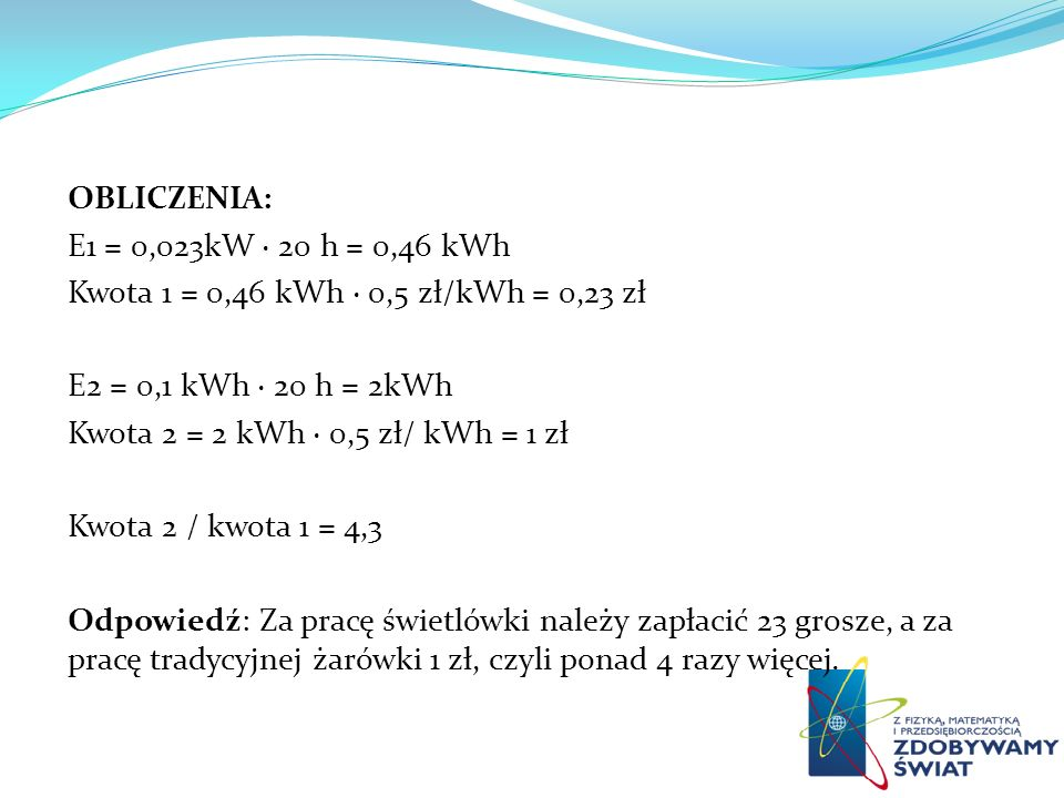 OBLICZENIA: E1 = 0,023kW · 20 h = 0,46 kWh Kwota 1 = 0,46 kWh · 0,5 zł/kWh = 0,23 zł E2 = 0,1 kWh · 20 h = 2kWh Kwota 2 = 2 kWh · 0,5 zł/ kWh = 1 zł K
