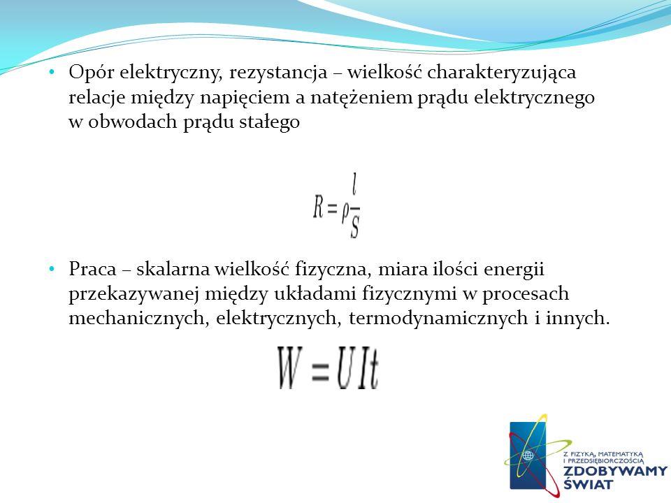 Moc prądu elektrycznego o natężeniu I płynącego przez element obwodu, na którego końcach różnica potencjałów jest równa U, określona jest wzorem: P = W/t = U I Energia elektryczna prądu elektrycznego to energia, jaką prąd elektryczny przekazuje odbiornikowi wykonującemu pracę lub zmieniającemu ją na inną formę energii.