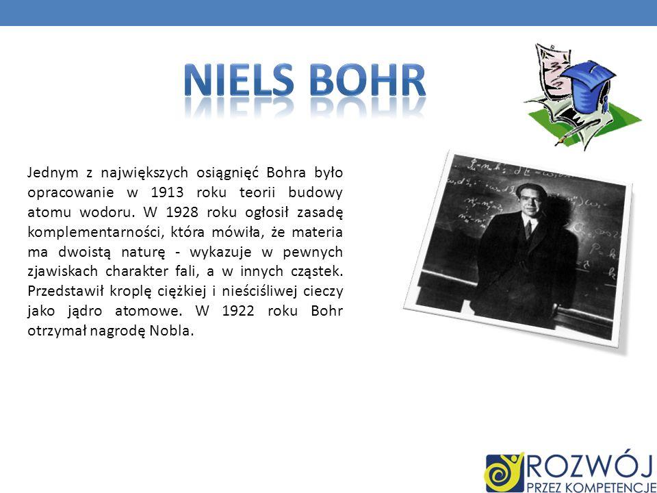 Jednym z największych osiągnięć Bohra było opracowanie w 1913 roku teorii budowy atomu wodoru. W 1928 roku ogłosił zasadę komplementarności, która mów