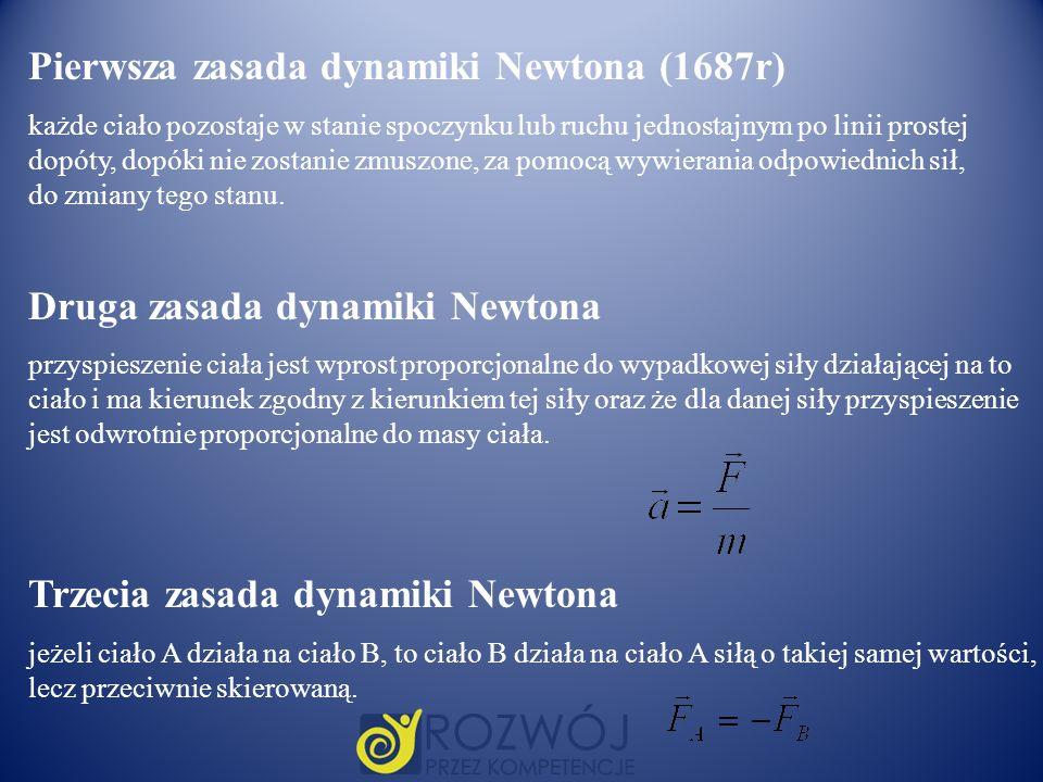 Pierwsza zasada dynamiki Newtona (1687r) każde ciało pozostaje w stanie spoczynku lub ruchu jednostajnym po linii prostej dopóty, dopóki nie zostanie