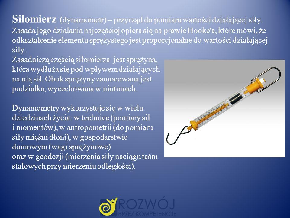 Siłomierz (dynamometr) – przyrząd do pomiaru wartości działającej siły. Zasada jego działania najczęściej opiera się na prawie Hooke'a, które mówi, że