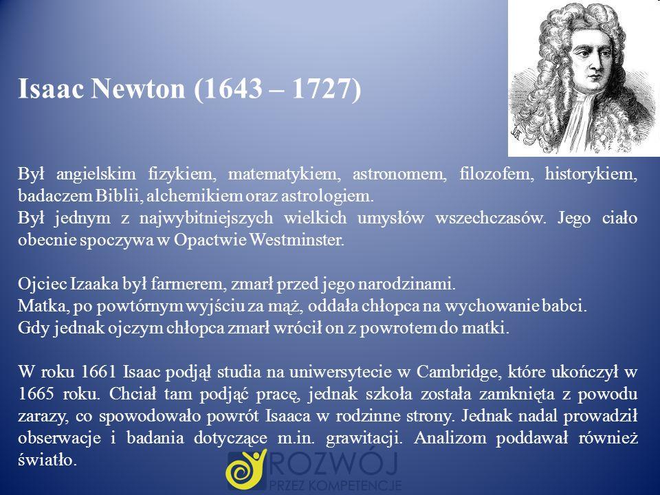 Isaac Newton (1643 – 1727) Był angielskim fizykiem, matematykiem, astronomem, filozofem, historykiem, badaczem Biblii, alchemikiem oraz astrologiem. B