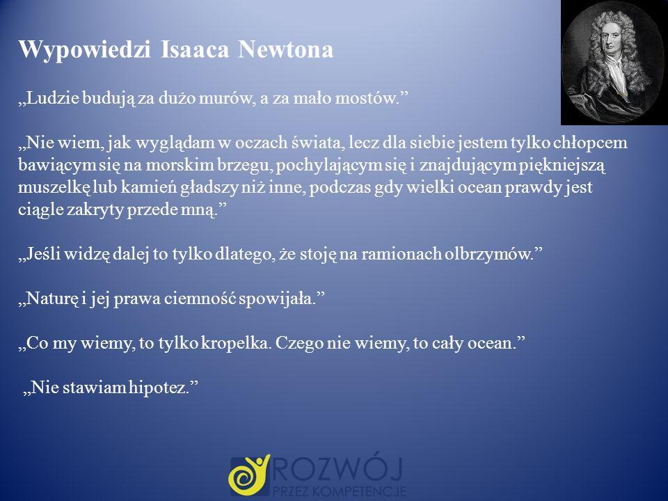 Wypowiedzi Isaaca Newtona Ludzie budują za dużo murów, a za mało mostów. Nie wiem, jak wyglądam w oczach świata, lecz dla siebie jestem tylko chłopcem