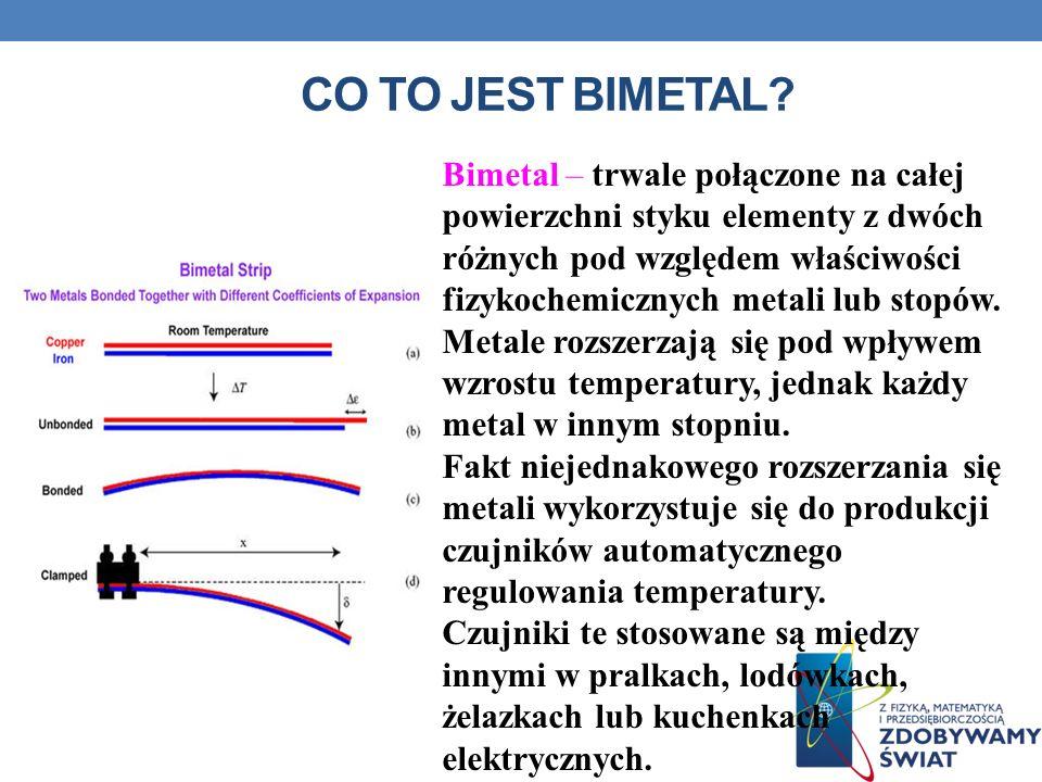 CO TO JEST BIMETAL? Bimetal – trwale połączone na całej powierzchni styku elementy z dwóch różnych pod względem właściwości fizykochemicznych metali l