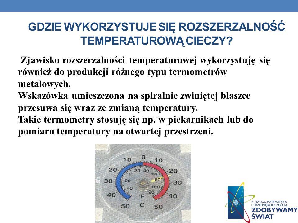GDZIE WYKORZYSTUJE SIĘ ROZSZERZALNOŚĆ TEMPERATUROWĄ CIECZY? Zjawisko rozszerzalności temperaturowej wykorzystuję się również do produkcji różnego typu