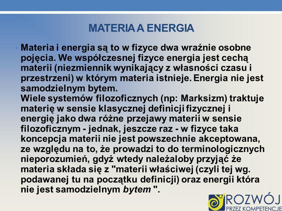 MATERIA A ENERGIA Materia i energia są to w fizyce dwa wraźnie osobne pojęcia. We współczesnej fizyce energia jest cechą materii (niezmiennik wynikają