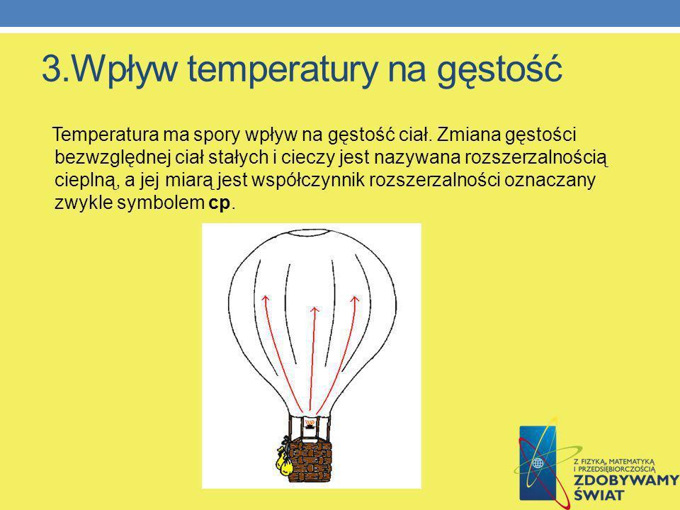 3.Wpływ temperatury na gęstość Temperatura ma spory wpływ na gęstość ciał. Zmiana gęstości bezwzględnej ciał stałych i cieczy jest nazywana rozszerzal