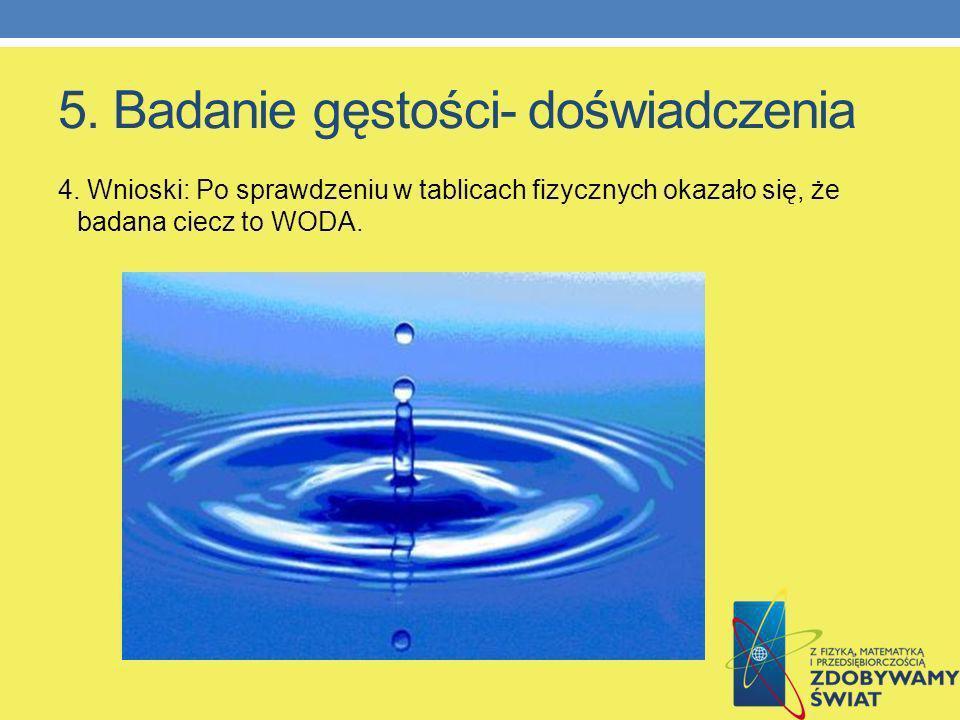 5. Badanie gęstości- doświadczenia 4. Wnioski: Po sprawdzeniu w tablicach fizycznych okazało się, że badana ciecz to WODA.