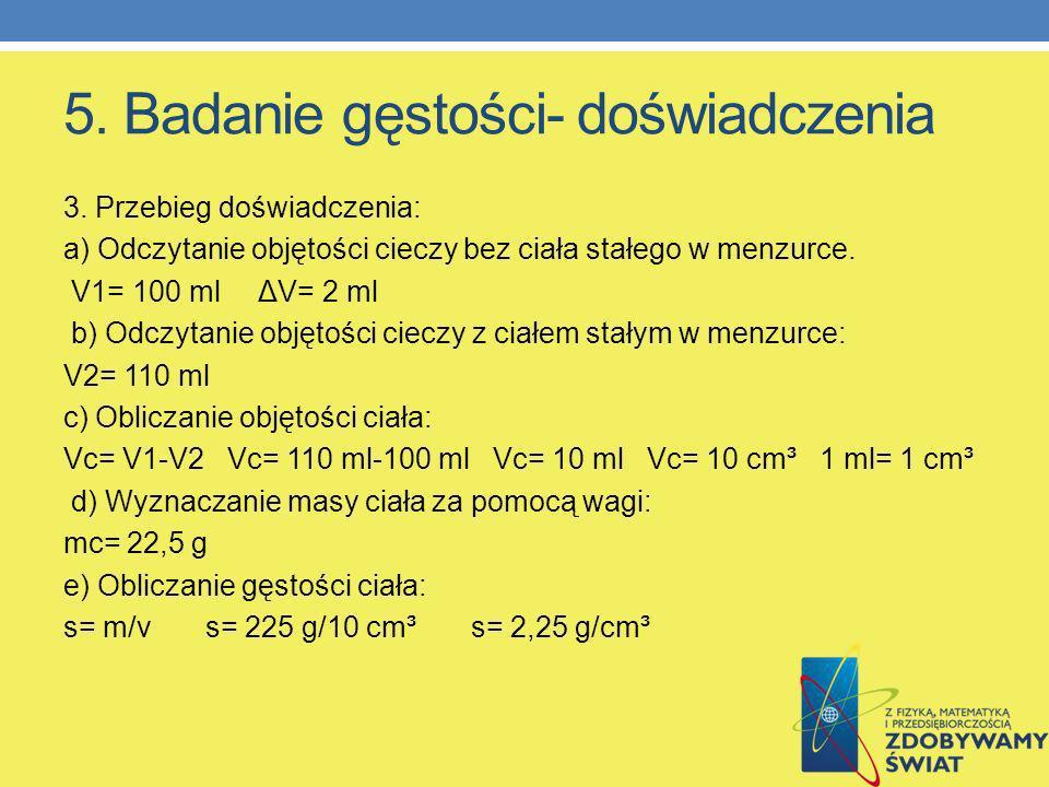 5. Badanie gęstości- doświadczenia 3. Przebieg doświadczenia: a) Odczytanie objętości cieczy bez ciała stałego w menzurce. V1= 100 ml ΔV= 2 ml b) Odcz