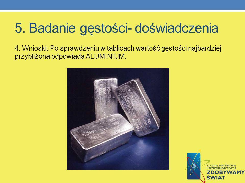 5. Badanie gęstości- doświadczenia 4. Wnioski: Po sprawdzeniu w tablicach wartość gęstości najbardziej przybliżona odpowiada ALUMINIUM.